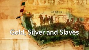 Gold, Silver and Slaves