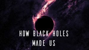 How Black Holes Made Us