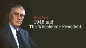 World War Two: 1945 and The Wheelchair President